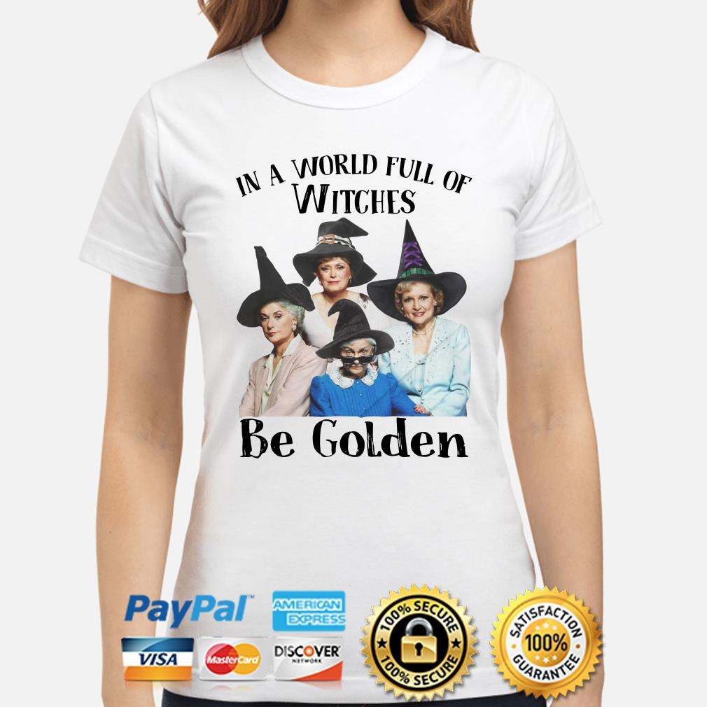 The Golden Girls In a world full of Witches Be Golden ladies shirt