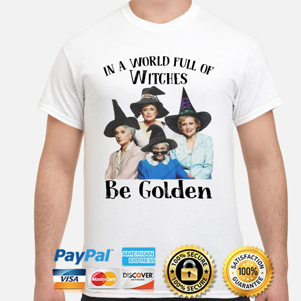 The Golden Girls In a world full of Witches Be Golden shirt