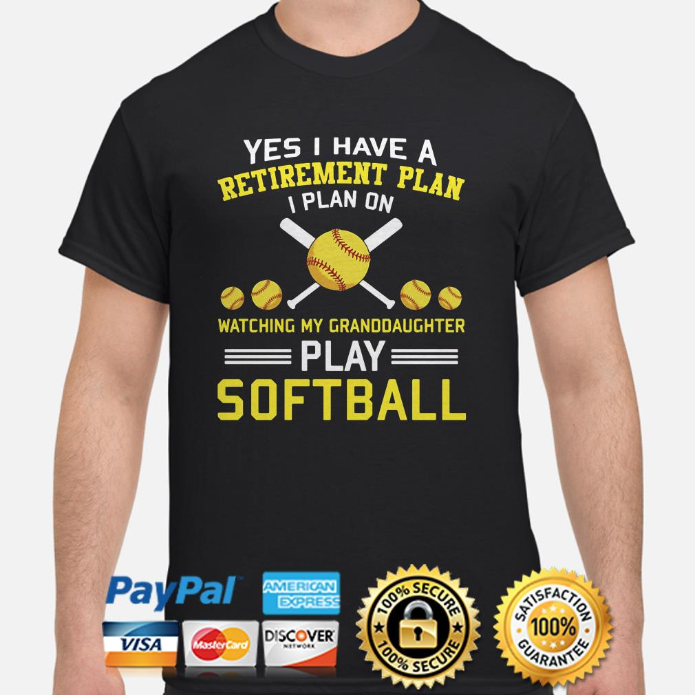 Yes I have plan on watching my granddaugter play sofball shirt