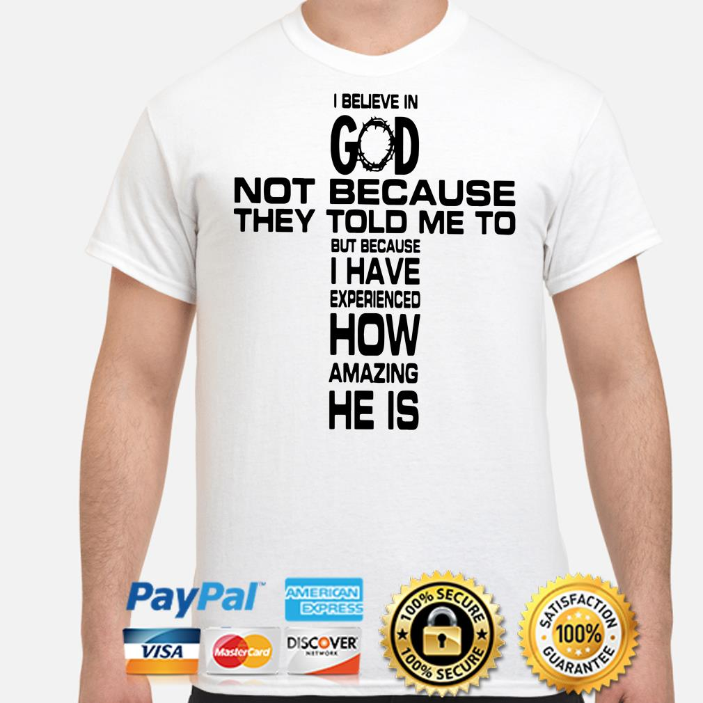 Believe in God not because they told me to but because I have experienced how amazing He is shirt