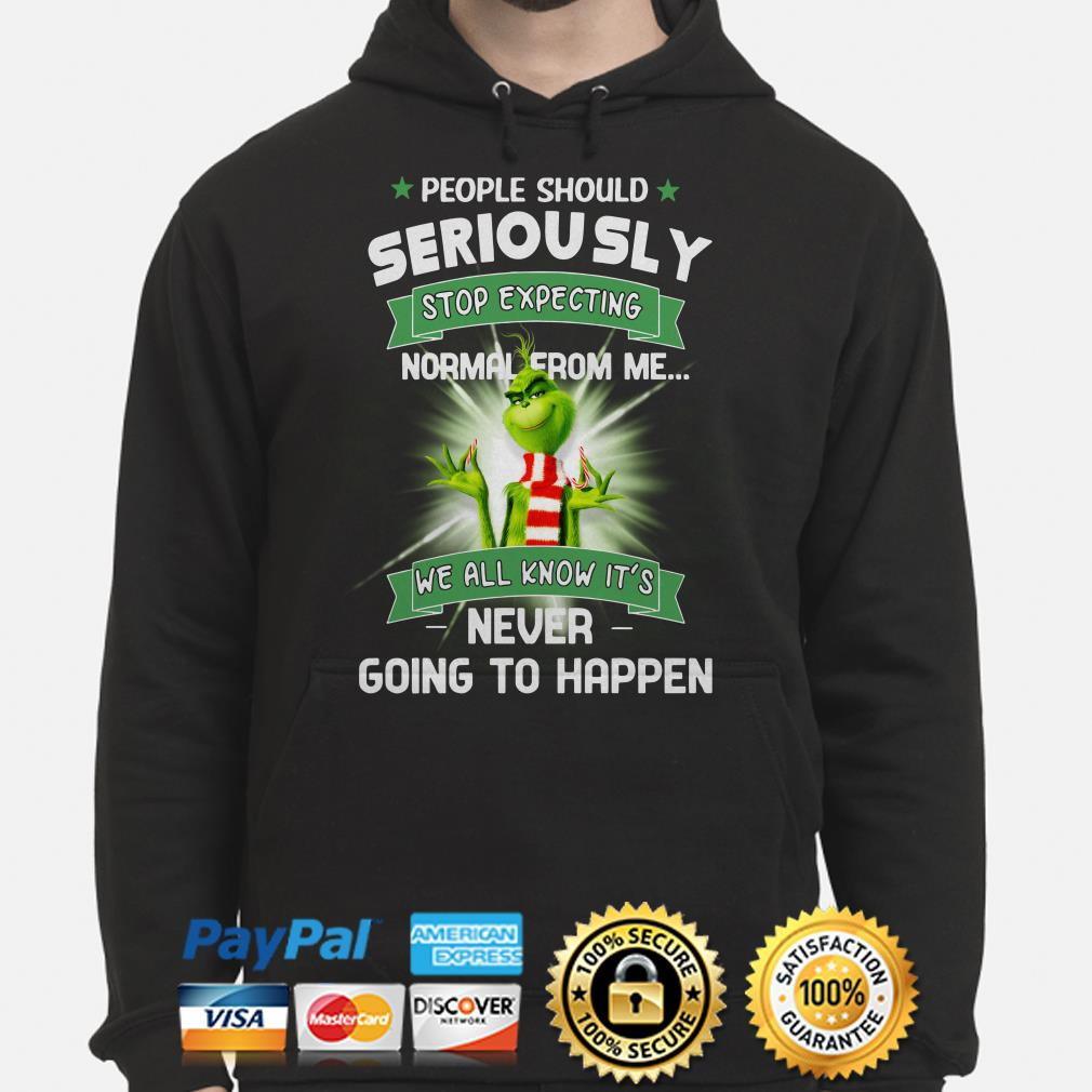 Grinch people should seriously stop expecting normal from me we all know it's hoodie