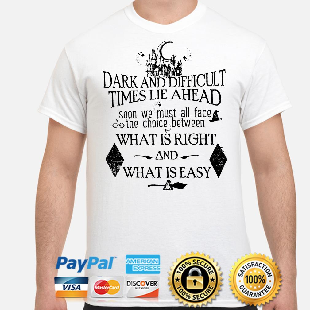 Harry Potter Dark and difficult time lie ahead what is right and what is easy shirt