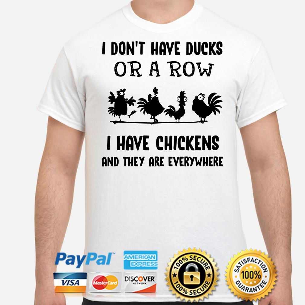 I don't have ducks or a row I have chickens and they are everywhere shirt