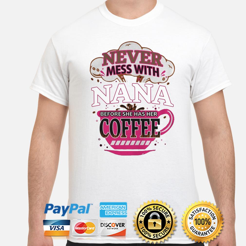 Never mess with Nana before she has her Coffee shirt