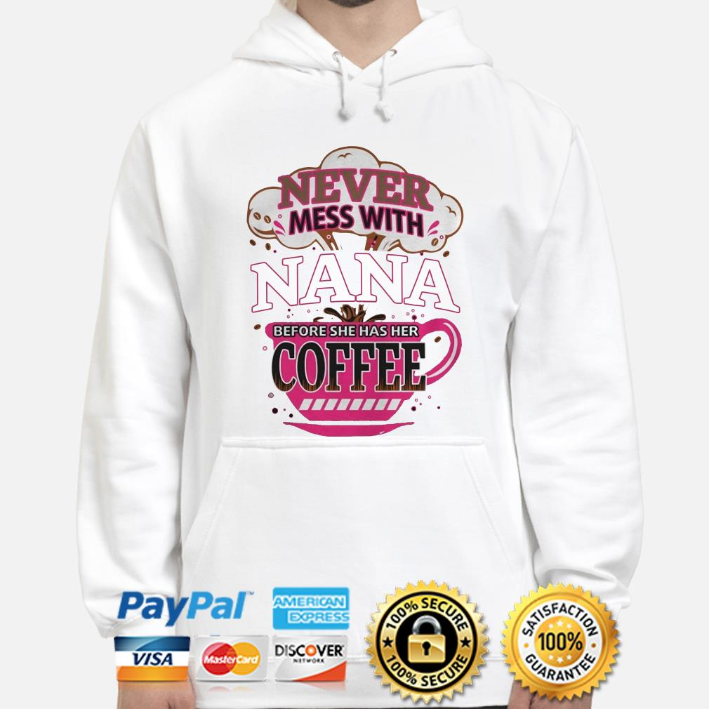 Never mess with Nana before she has her Coffee hoodie