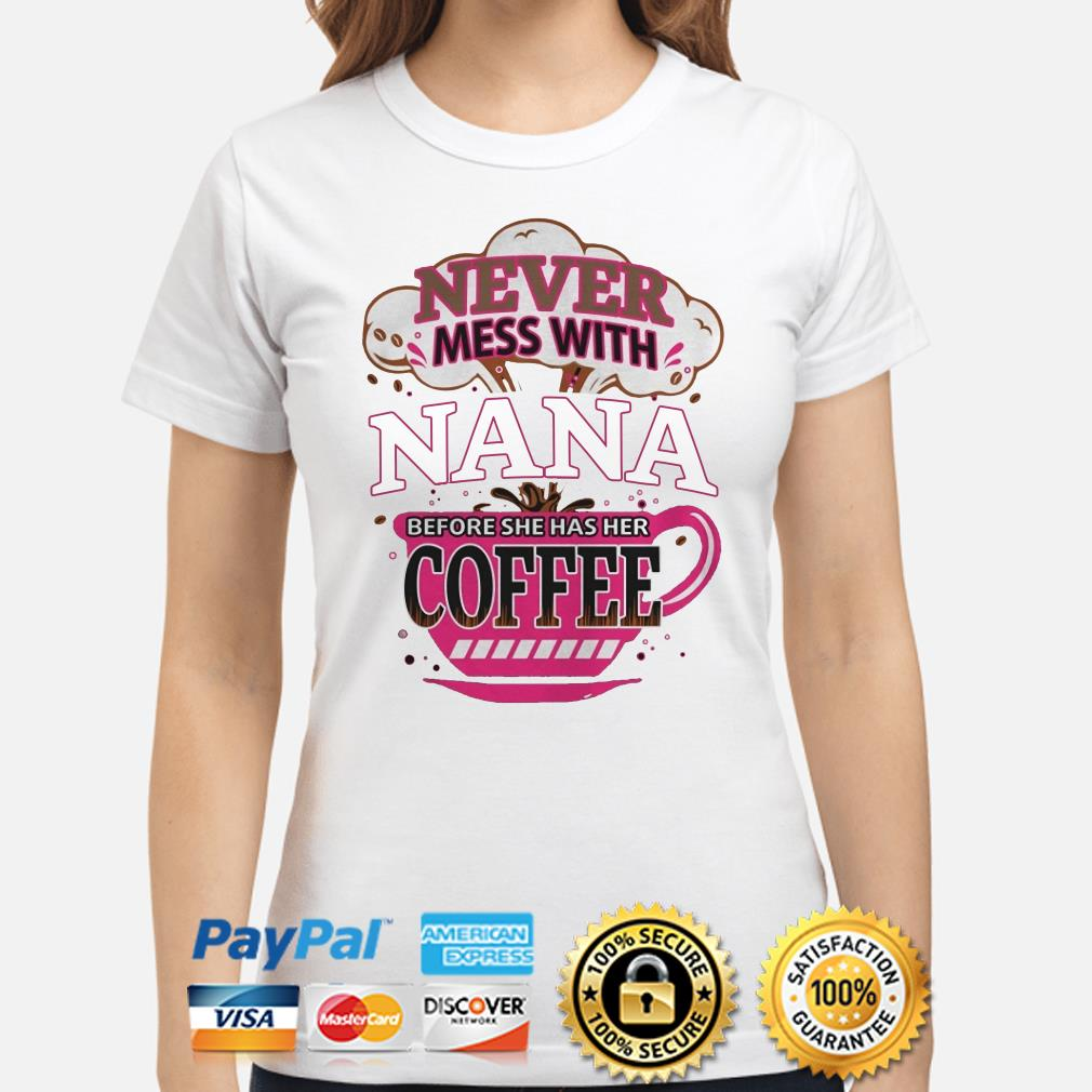 Never mess with Nana before she has her Coffee ladies shirt