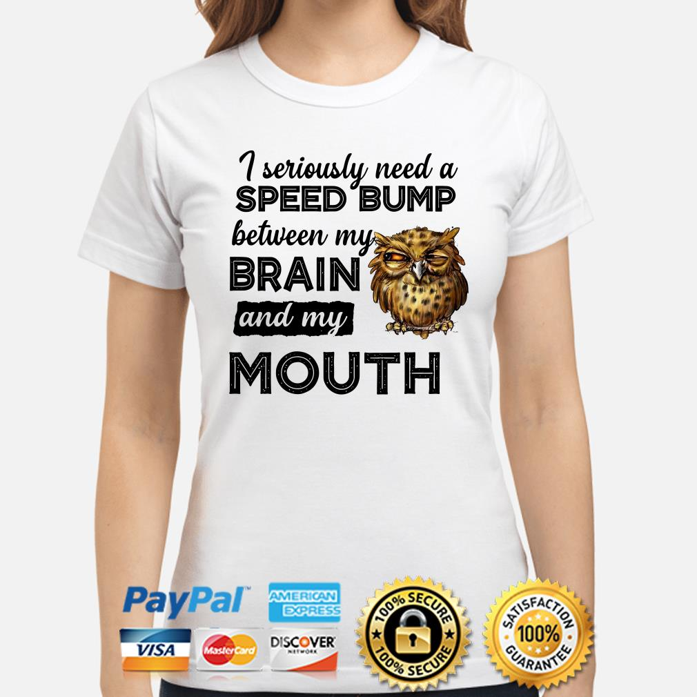 Owl I seriously need a Speed bump between my brain and mouth ladies shirt