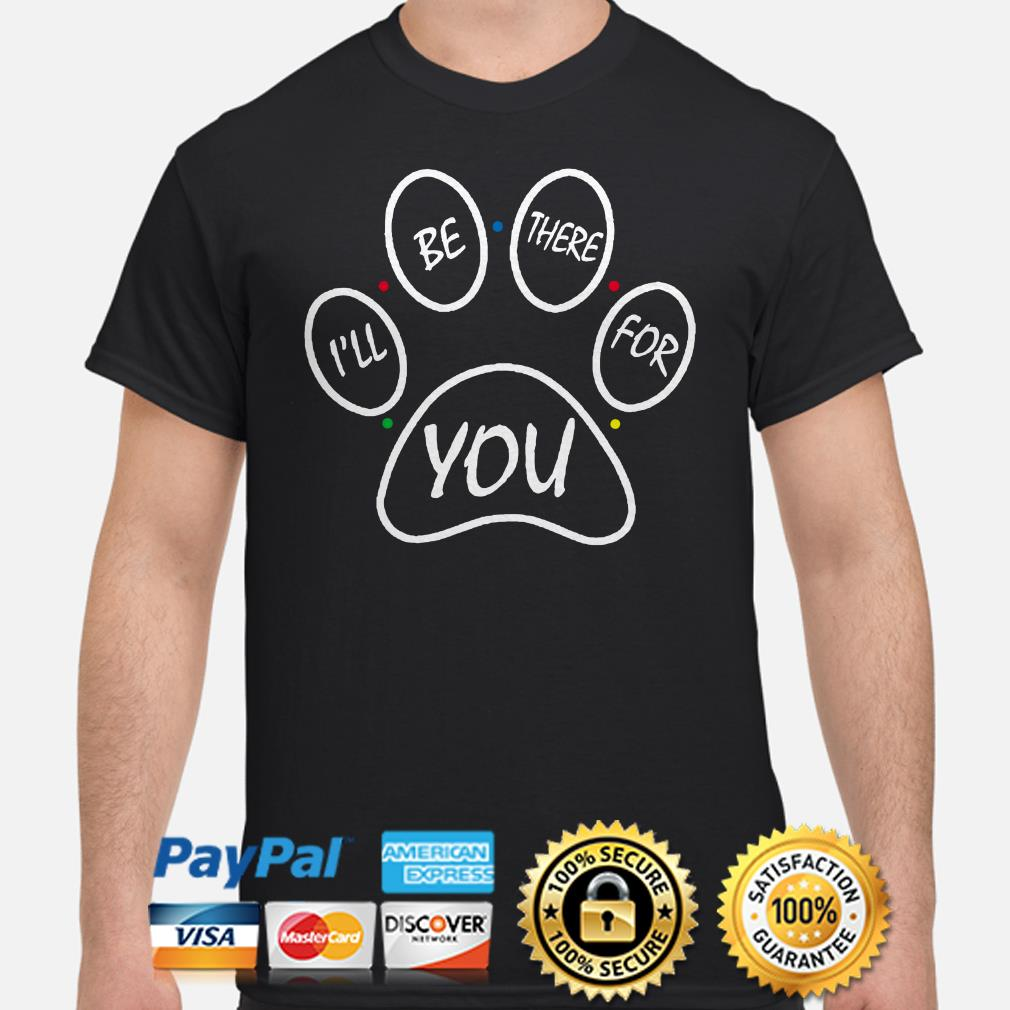 Paw I'll be there for you shirt