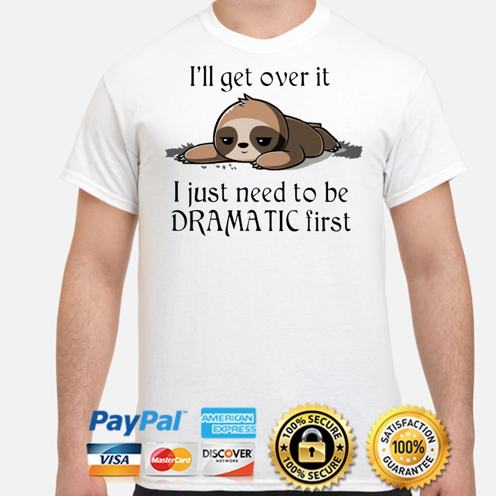 Sloth I'll het over it I just need to be dramatic first shirt
