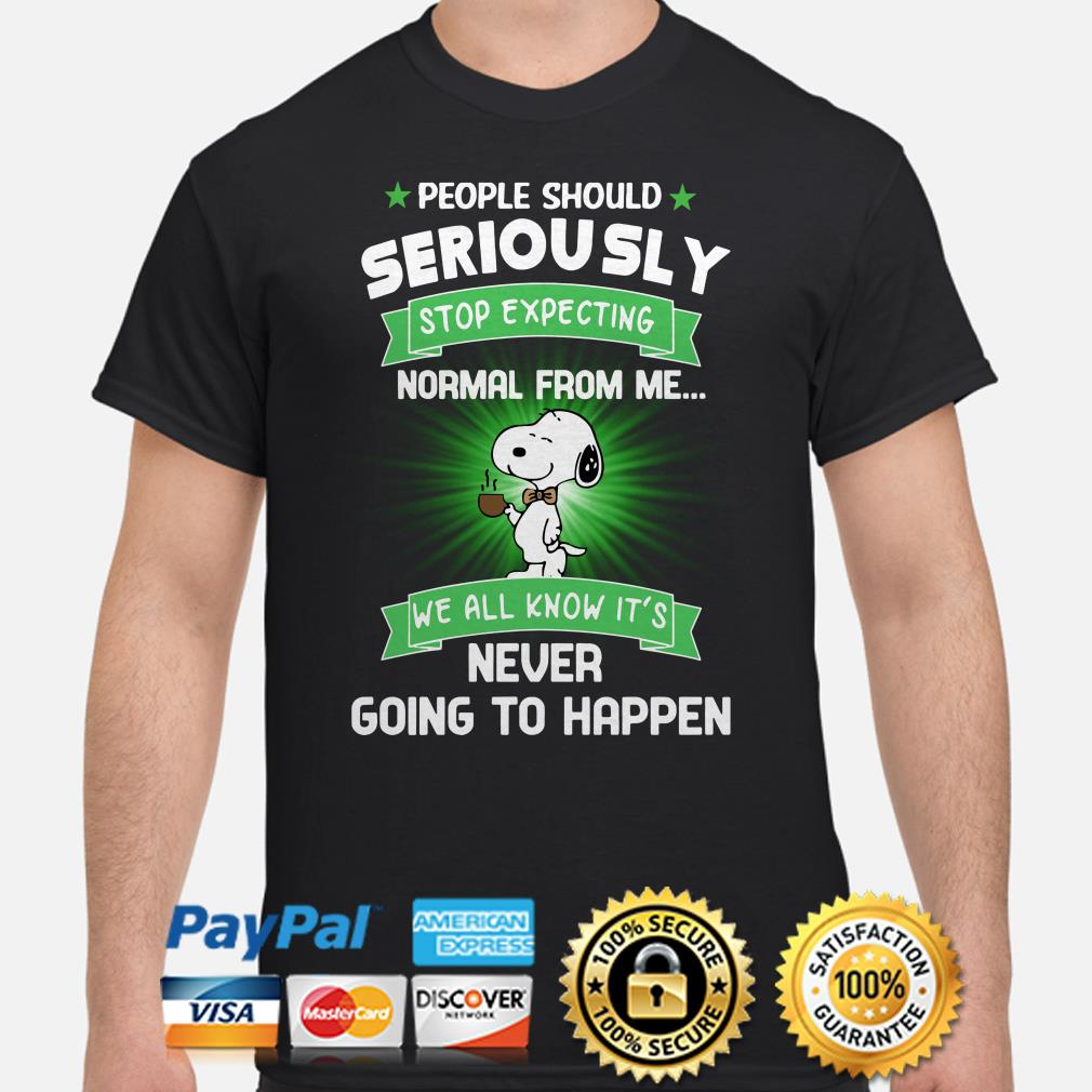 Snoopy people should seriously stop expecting normal from me we all know it's shirt
