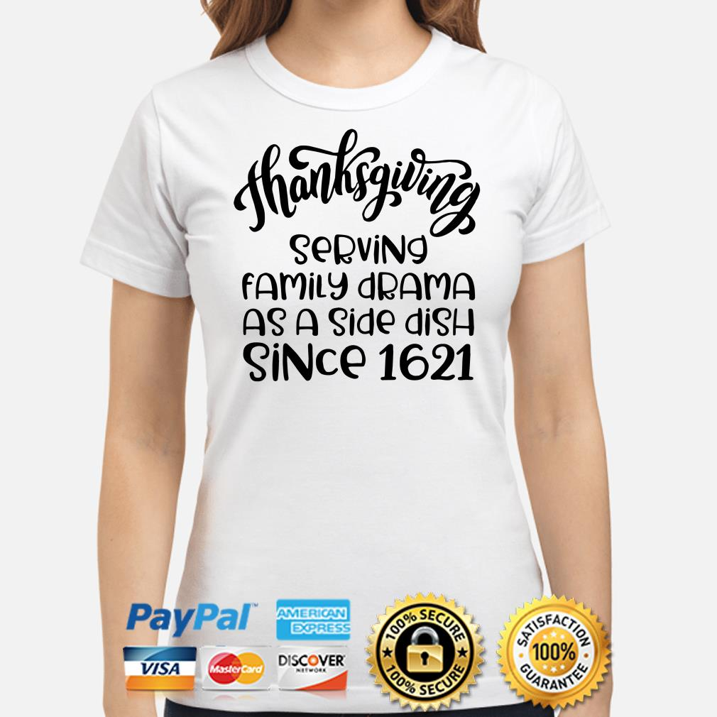 Thanksgiving serving family drama as a side dish since 1621 ladies shirt