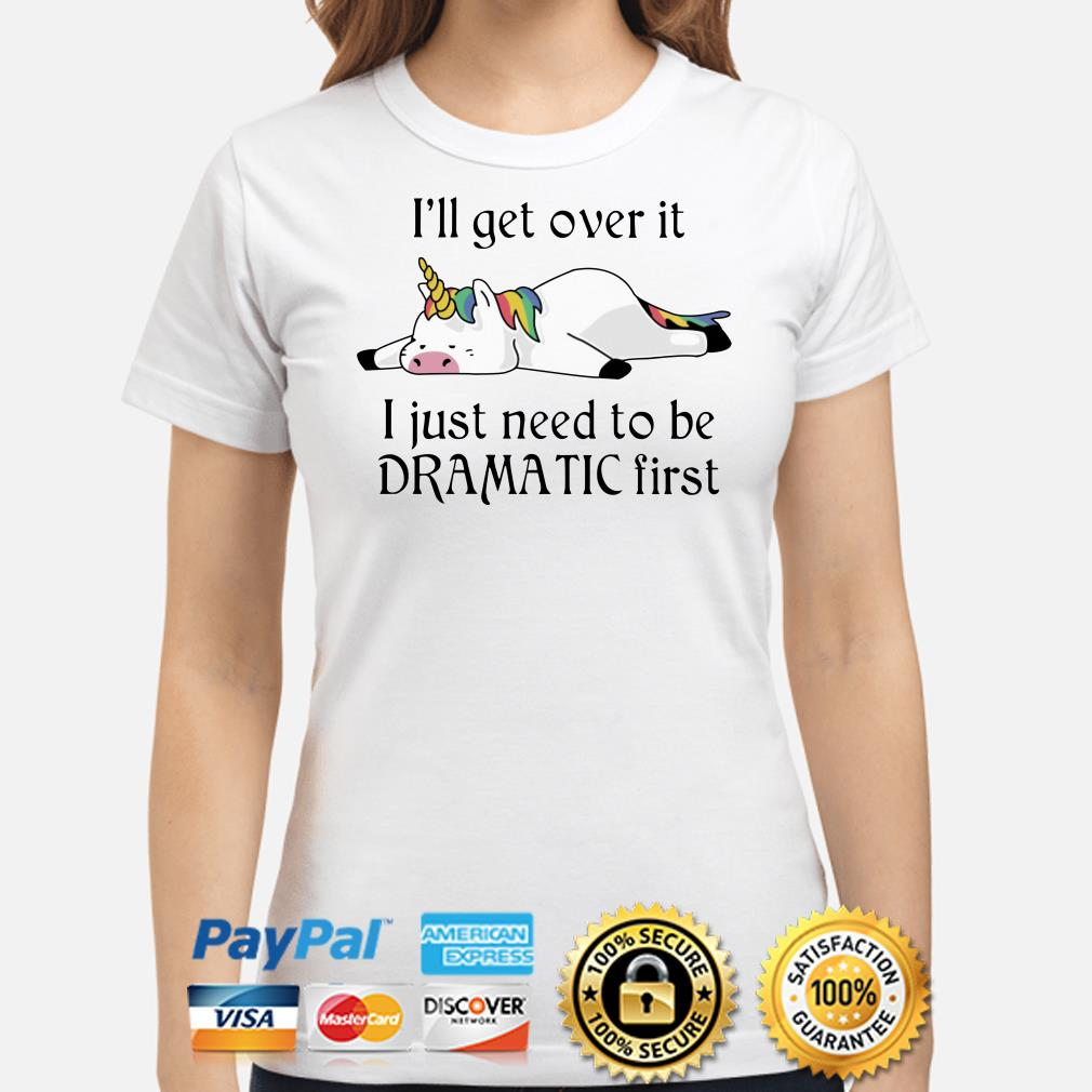 Unicorn I'll get over it I just need to be Dramatic first ladies shirt