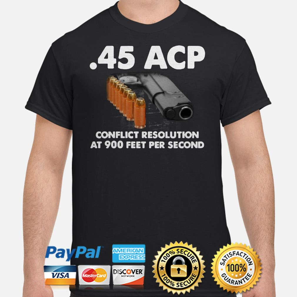 45 ACP conflict resolution at 900 feet per second shirt