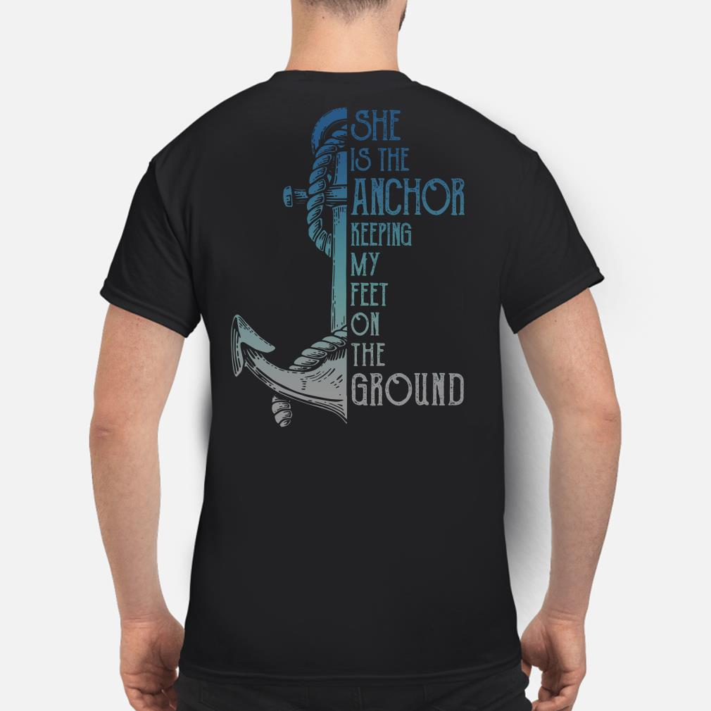 She is the anchor keeping my feet on the ground shirt