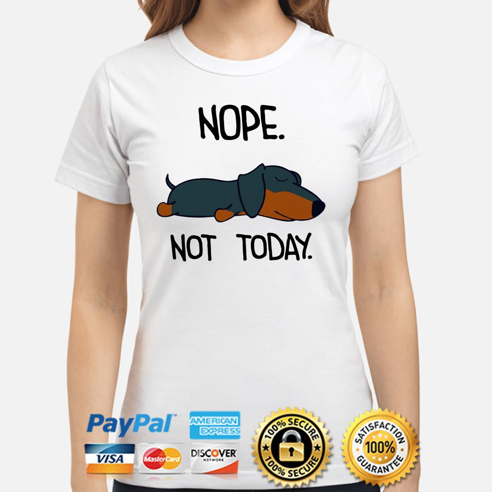 Dachshund nope nt today ladies shirt