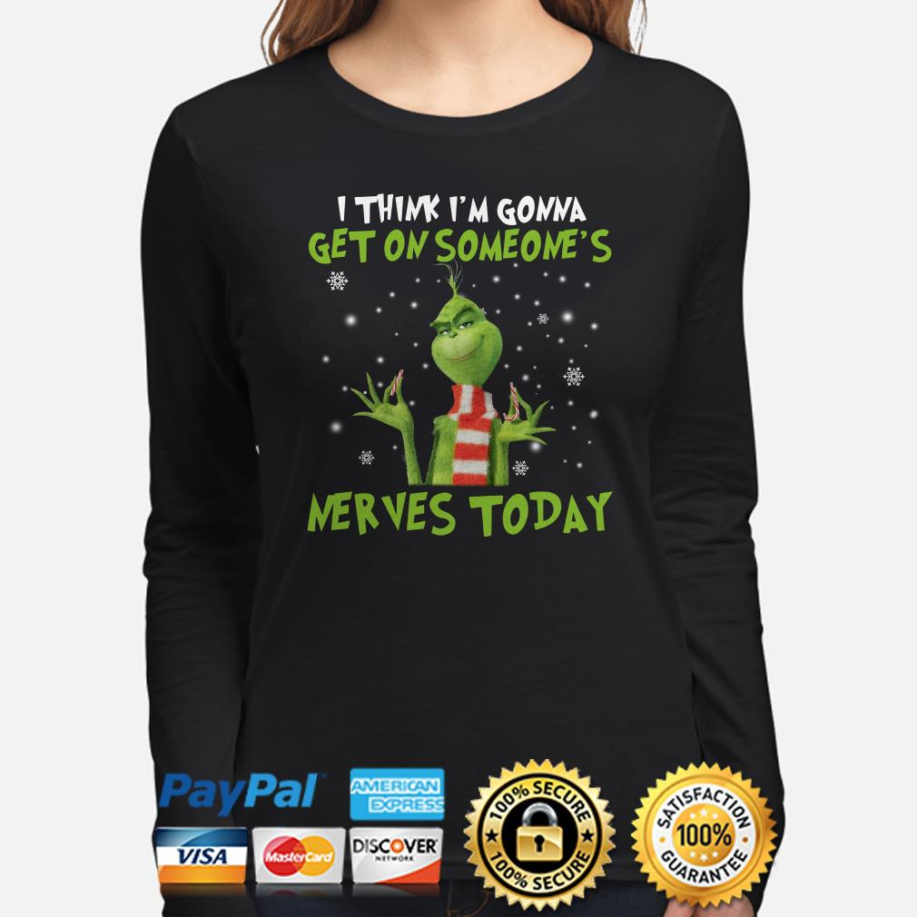 Grinch I think I'm gonna get on someone's nerves today Christmas long sleeve