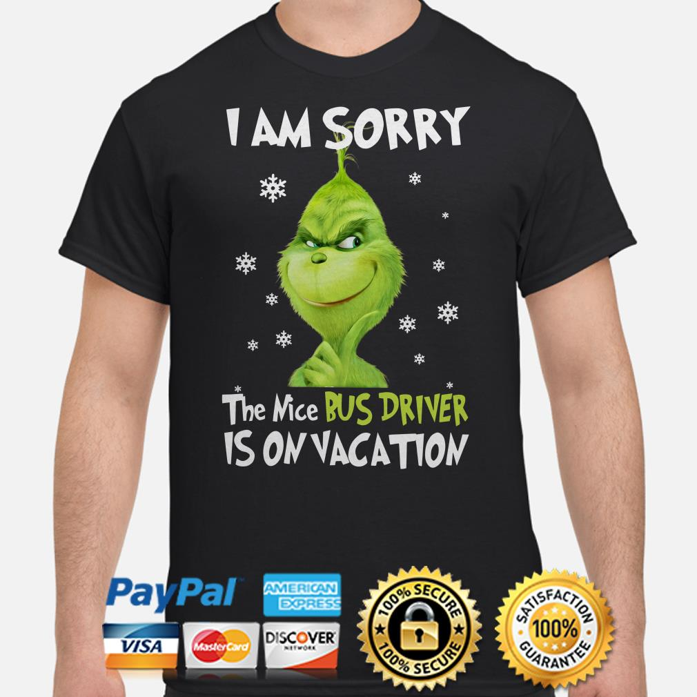 Grinch I am sorry the nice bus driver is on vacation Christmas shirt