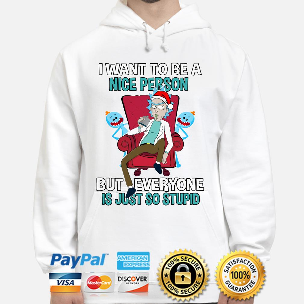 Rick Sanchez I want to be a nice person but everyone is just so stupid hoodie