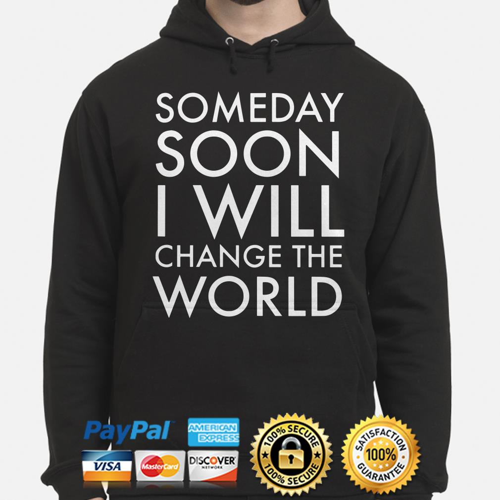 Someday soon I will change the world hoodie