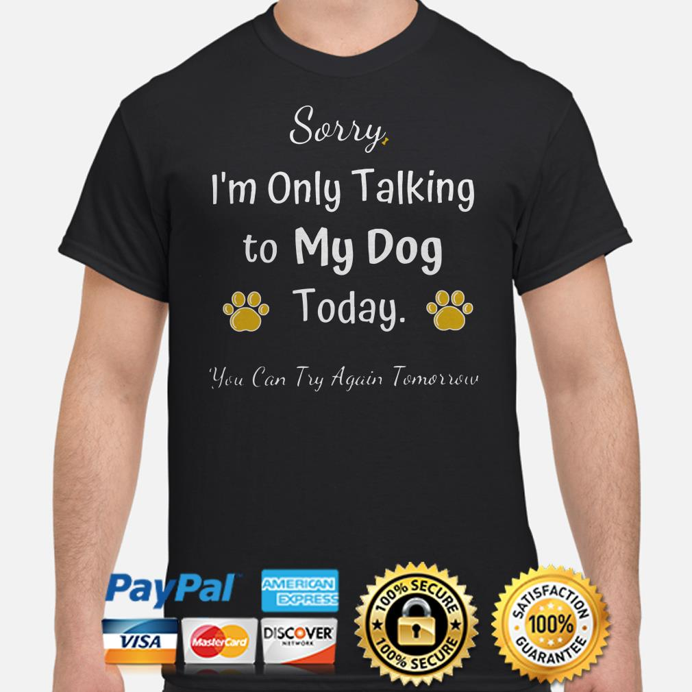 Sorry I'm only talking to my dog today you can try again tomorrow shirt