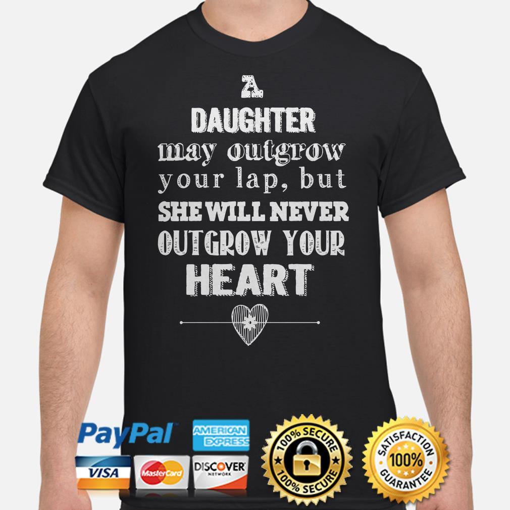 A daughter may outgrow your lap but she will never outgrow your heart shirt