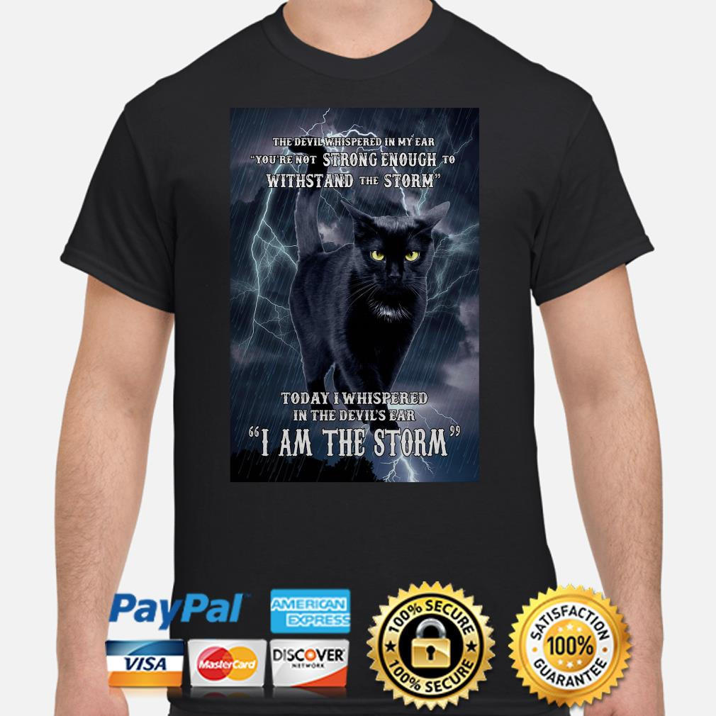 Cat withstand the storm today I whispered in the devil_s ear I am the storm shirt
