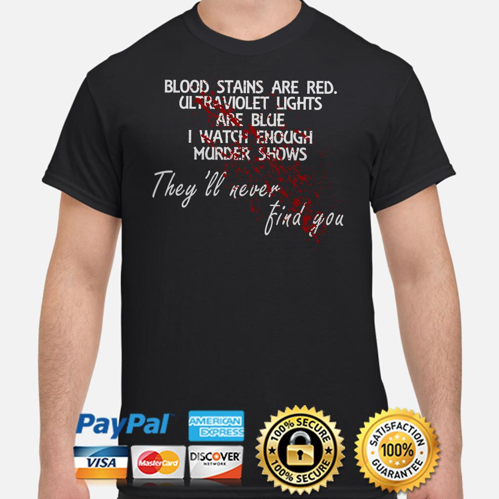 Blood stains are red ultraviolet lights are blue They'll never find you shirt