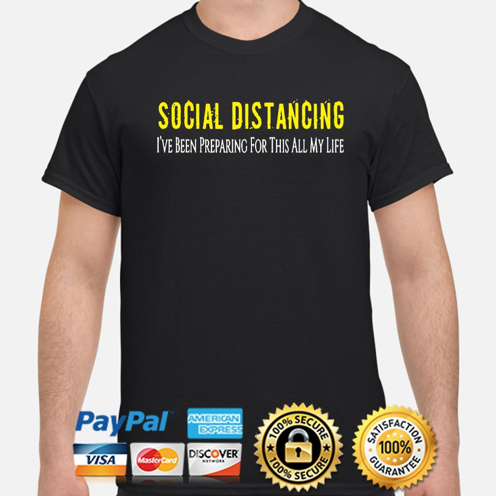 Social Distancing I've been pereparing for this all my life shirt