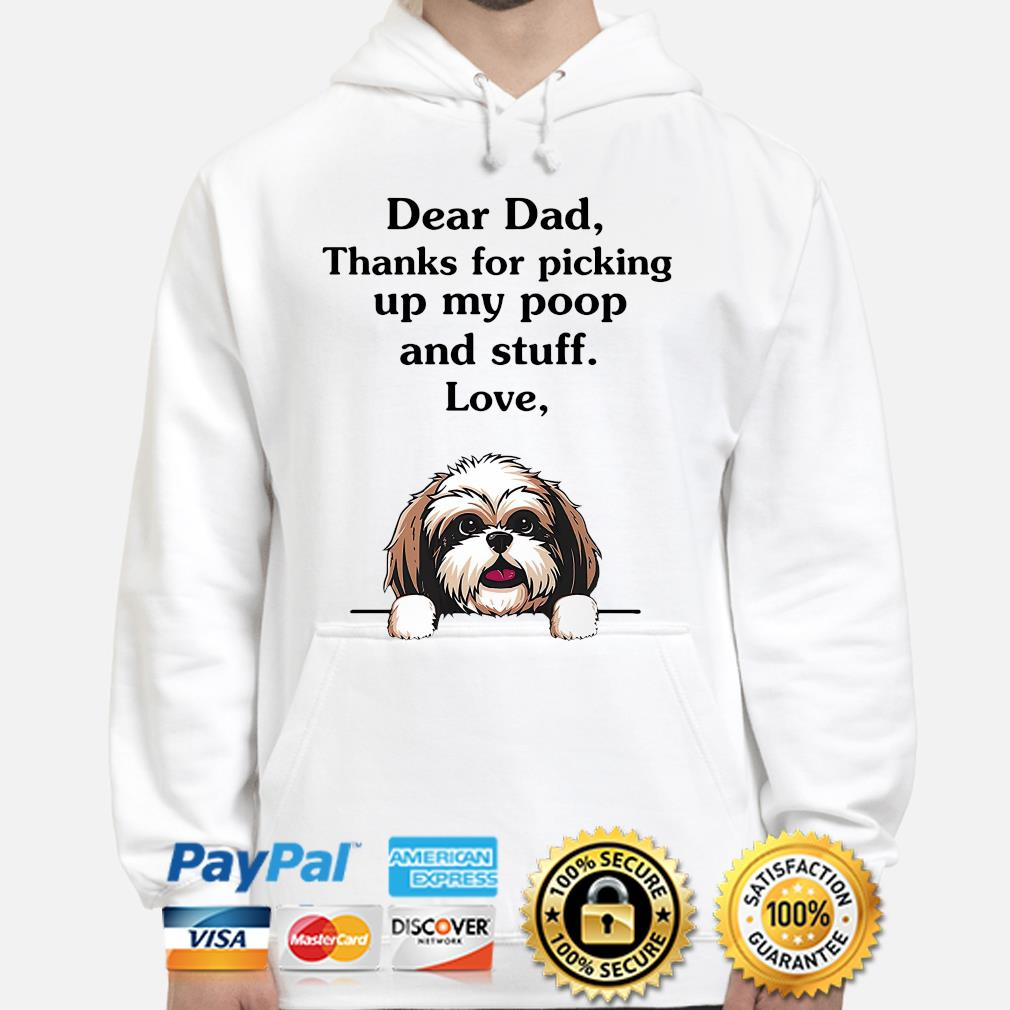 Shih Tzu dear dad thanks for picking up my poop and stuff love s hoodie