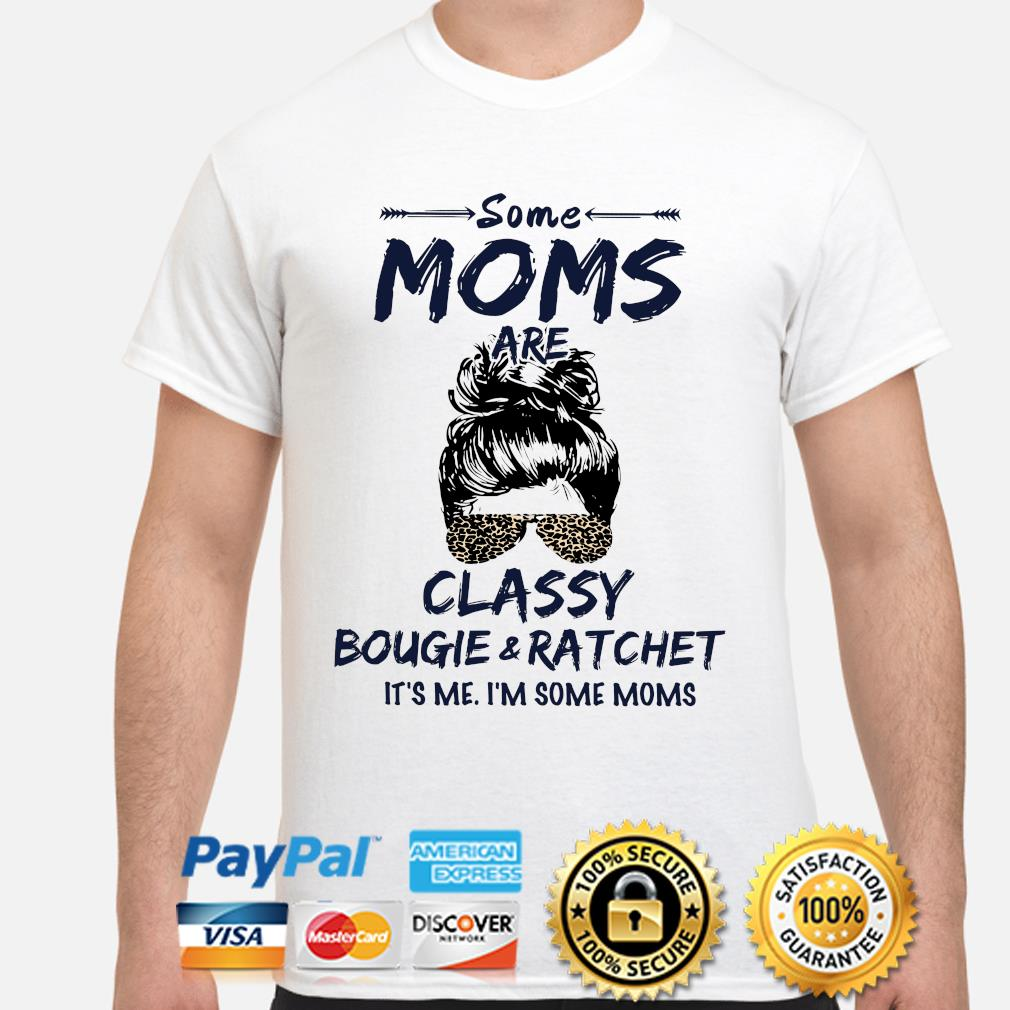Some Moms Classy bougie ratchet it's me I'm some Moms shirt