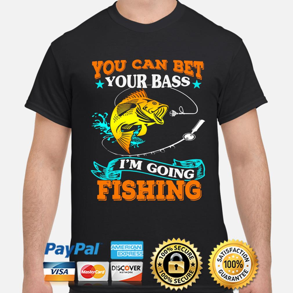 You can bet your bass I'm going Fishing shirt