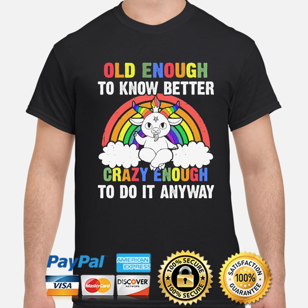 Old enough to know better crazy enough to do it anyway shirt