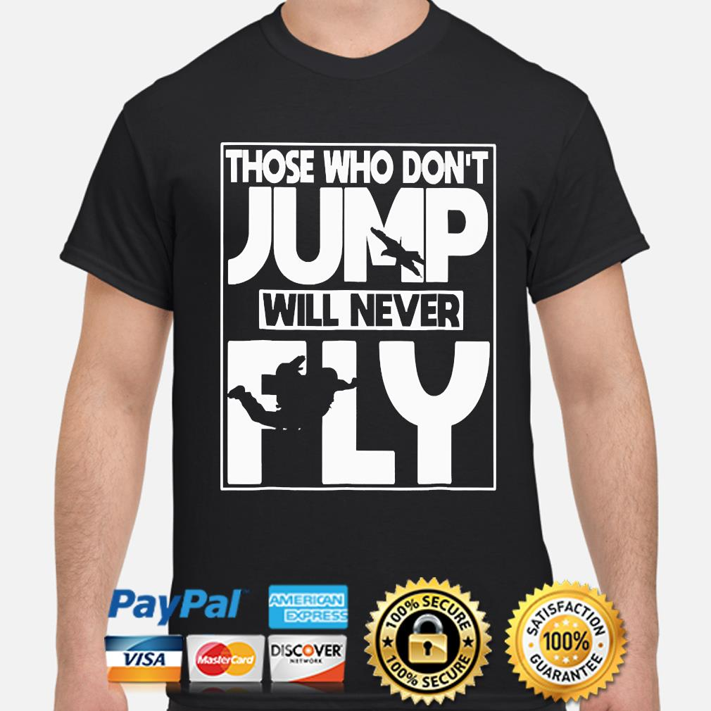 Those who don't Jump will never Fly shirt
