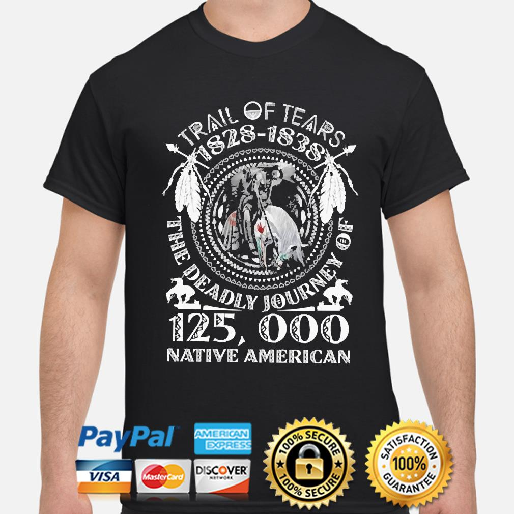 Trail of tears 1828-1838 the deadly journey of 125000 Native American shirt