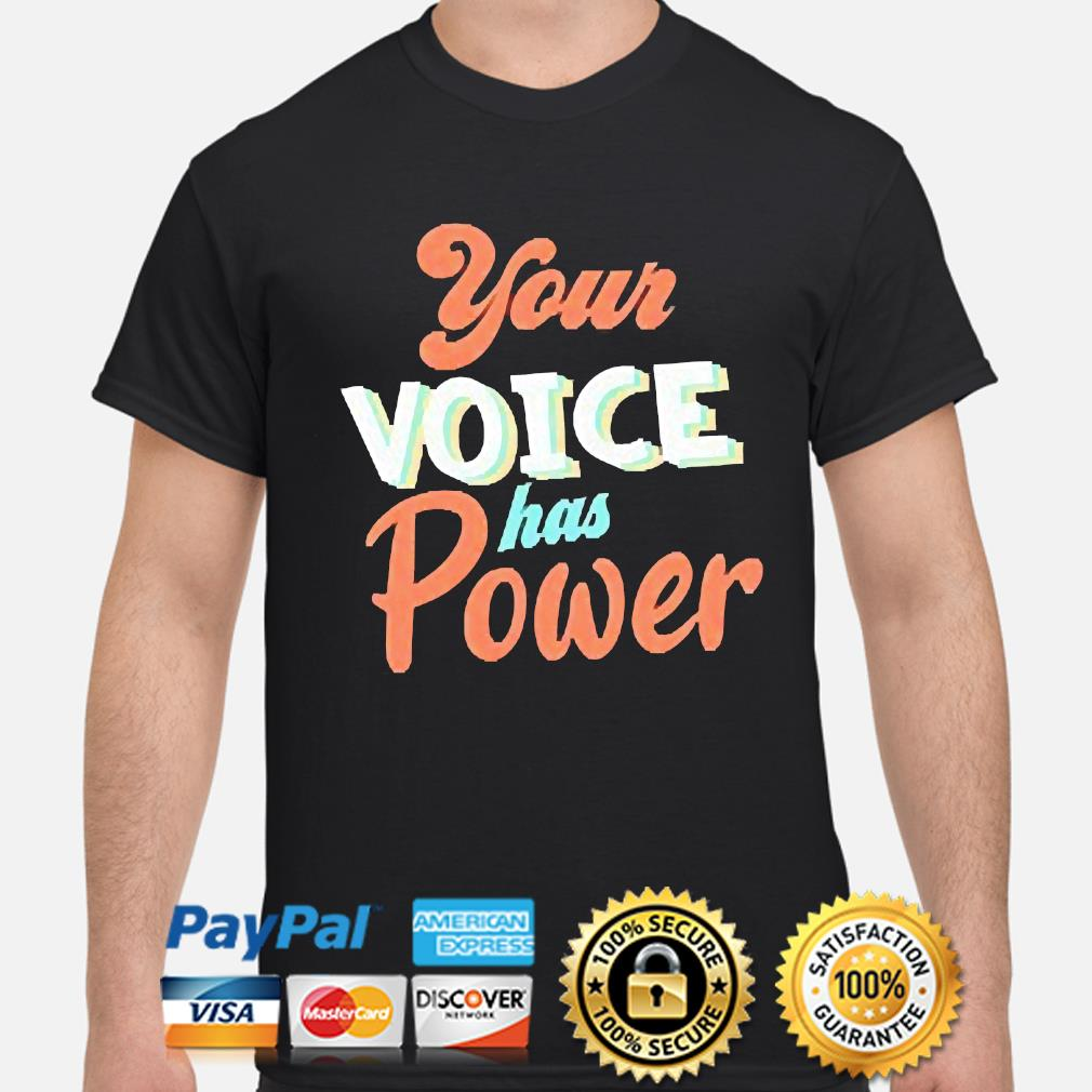 Your Voice has Power shirt