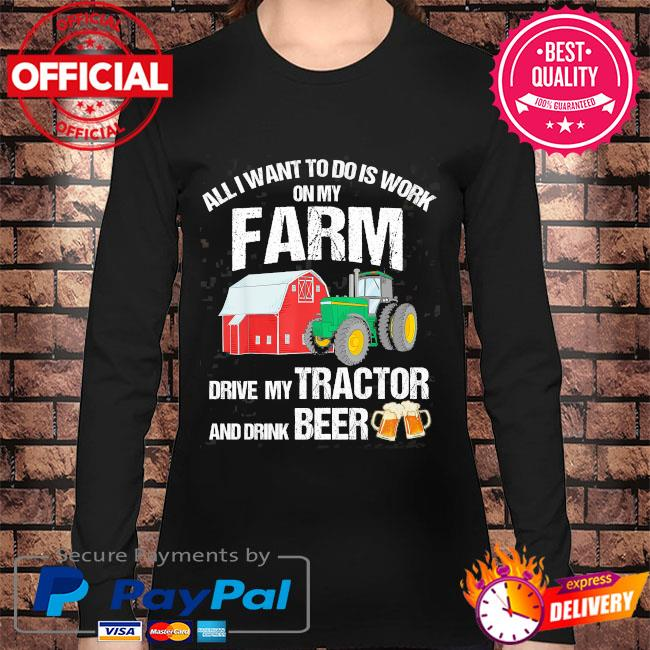 All I want to do is work on my farm drive my tractor and drink beer s Long sleeve black