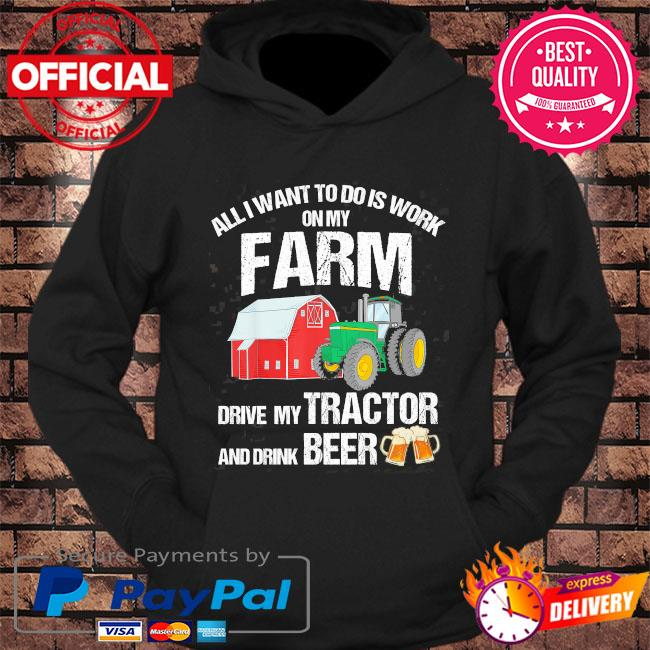 All I want to do is work on my farm drive my tractor and drink beer s hoodie Black