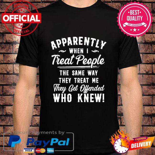 Apparently when I treat people the same way they treat me they get offended who knew shirt