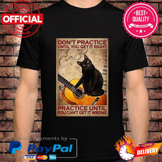 Black cat don't practice until you get it right practice until you can't get it ưởng shirt