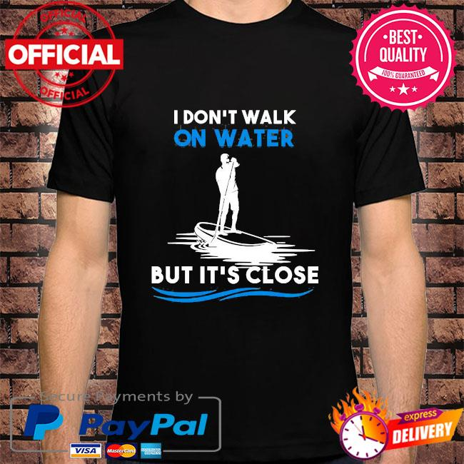Don't walk on water but it's close shirt